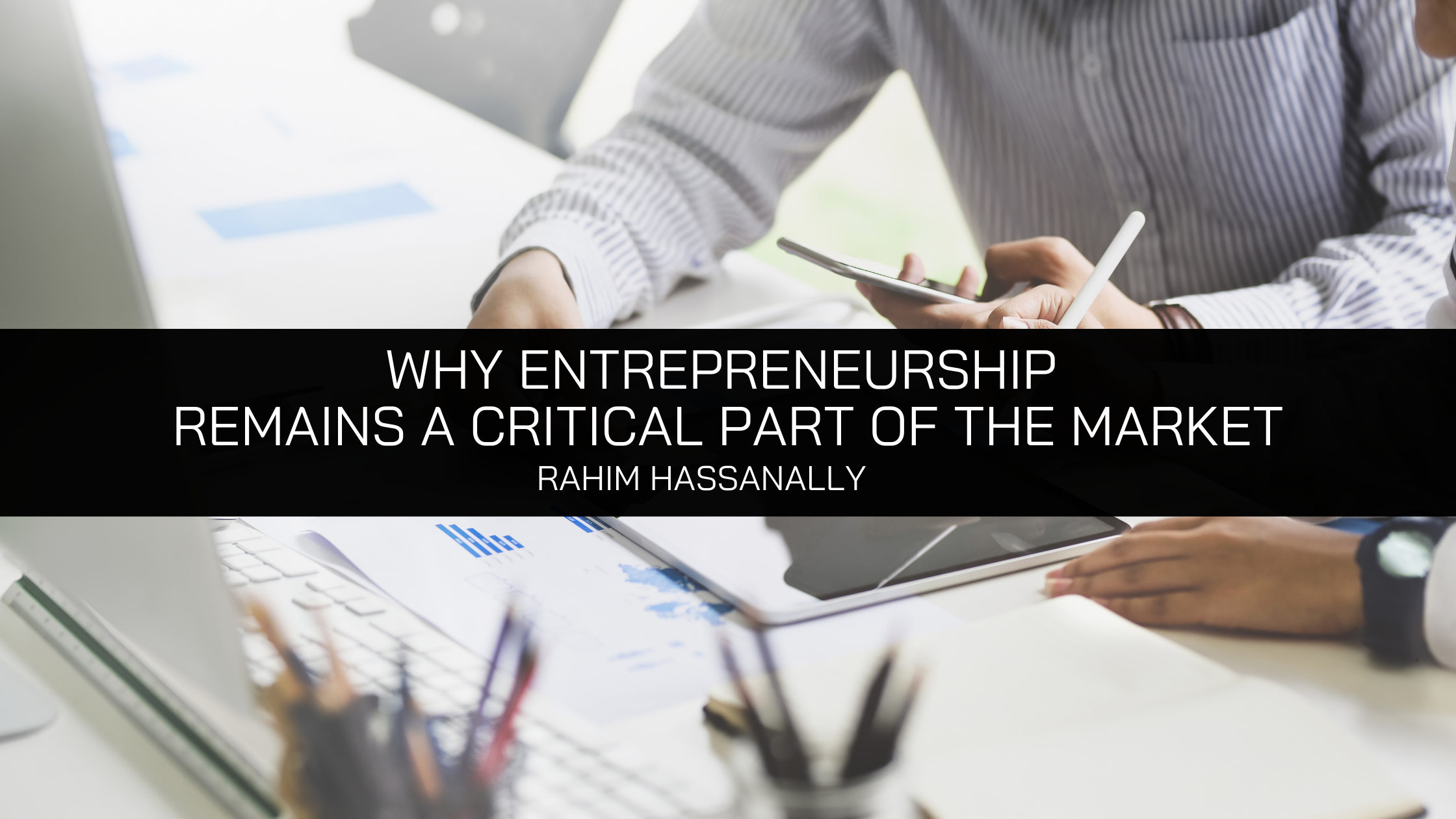 Rahim Hassanally: Why Entrepreneurship Remains a Critical Part of the Market